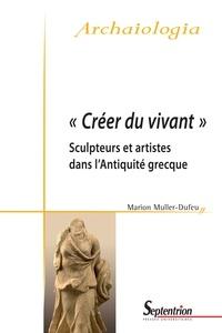 Marion Muller-Dufeu - Créer du vivant - Sculpteurs et artistes dans l'Antiquité grecque.
