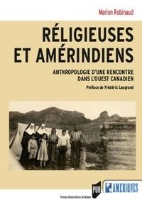 Marion Robinaud - Religieuses et amérindiens - Anthropologie d'une rencontre dans l'Ouest canadien.