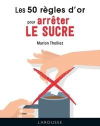 Marion Thelliez - Les 50 règles d'or pour arrêter le sucre.