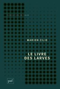 Marion Zilio - Le livre des larves - Comment nous sommes devenus nos proies.
