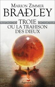 Marion Zimmer Bradley - Troie ou la trahison des dieux.