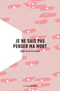 Marisol Drouin - Je ne sais pas penser ma mort.