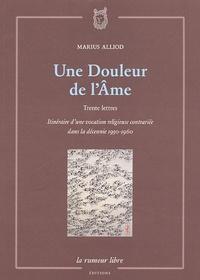 Marius Alliod - Une Douleur de l'Ame - Trente lettres, Itinéraire d'une vocation religieuse contrariée dans la décennie 1950-1960.