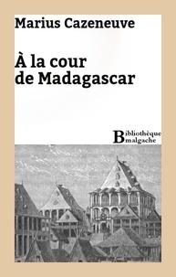 Marius Cazeneuve - A la cour de Madagascar.