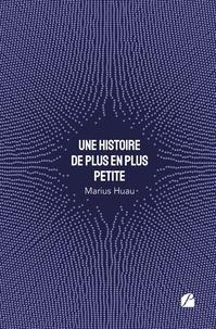 Marius Huau - Une histoire de plus en plus petite.