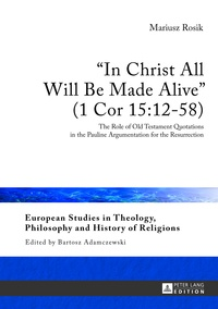 Mariusz Rosik - «In Christ All Will Be Made Alive» (1 Cor 15:12-58) - The Role of Old Testament Quotations in the Pauline Argumentation for the Resurrection.