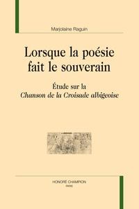 Marjolaine Raguin-Barthelmebs - Lorsque la poésie fait le souverain - Etude sur la Chanson de la Croisade albigeoise.