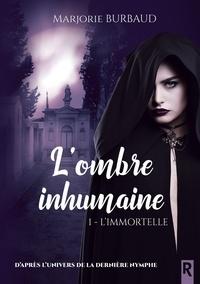 Marjorie Burbaud - L'ombre inhumaine, Tome 1 - L'immortelle.