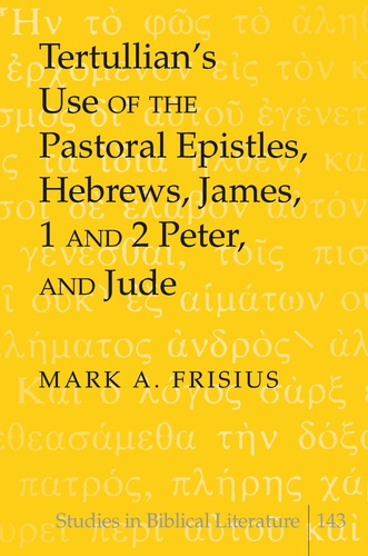 Mark a. Frisius - Tertullian's Use of the Pastoral Epistles, Hebrews, James, 1 and 2 Peter, and Jude.