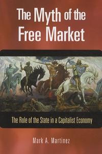 Mark A. Martinez - The Myth of the Free Market : The Role of the State in a Capitalist Economy.