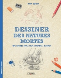 Mark Bergin - Dessiner des natures mortes - Une méthode simple pour apprendre à dessiner.