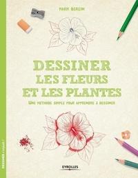 Mark Bergin - Dessiner les fleurs et les plantes - Une méthode simple pour apprendre à dessiner.
