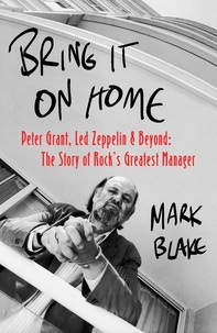 Mark Blake - Bring It On Home - Peter Grant, Led Zeppelin and Beyond: The Story of Rock's Greatest Manager.