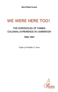Mark Bolak Funteh - We were here too ! - The chronicles of Yamba colonial experience in Cameroon 1884-1961.