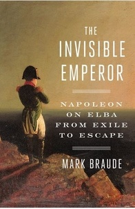 Mark Braude - The Invisible Emperor - Napoleon on Elba from exile to escape.