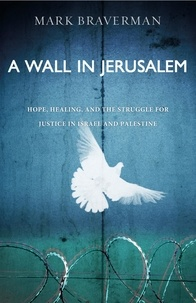 Mark Braverman - A Wall in Jerusalem - Hope, Healing, and the Struggle for Justice in Israel and Palestine.
