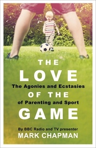 Mark Chapman - The Love of the Game - Parenthood, Sport and Me.