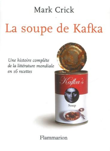 Mark Crick - La soupe de Kafka - Une histoire complète de la littérature mondiale en 16 recettes.