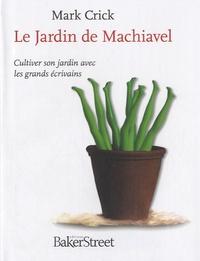 Mark Crick - Le Jardin de Machiavel - Cultiver son jardin avec les grands écrivains.