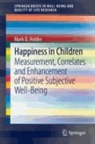 Mark D. Holder - Happiness in Children - Measurement, Correlates and Enhancement of Positive Subjective Well-Being.