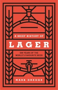 Mark Dredge - A Brief History of Lager - 500 Years of the World's Favourite Beer.