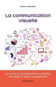 Mark Edwards - La communication visuelle - 32 outils et astuces pour illustrer ses idées et mieux convaincre.