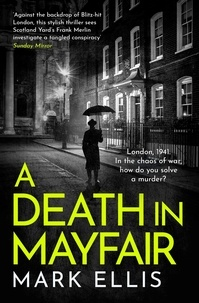 Mark Ellis - A Death in Mayfair - A stunningly rich and authentic wartime mystery.