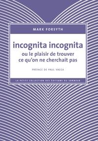 Mark Forsyth - Incognita incognita ou le plaisir de trouver ce qu'on ne cherchait pas.