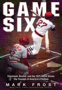 Mark Frost - Game Six - Cincinnati, Boston, and the 1975 World Series: The Triumph of America's Pastime.