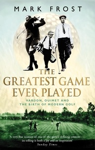 Mark Frost - The Greatest Game Ever Played - Vardon, Ouimet and the birth of modern golf.