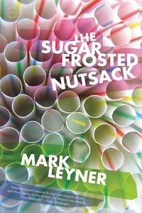 Mark Leyner - The Sugar Frosted Nutsack - A Novel.