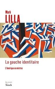 Mark Lilla - La gauche identitaire - L'Amérique en miettes.