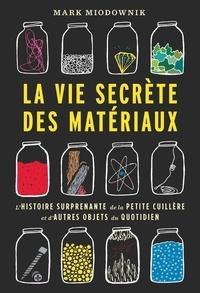 Mark Miodownik - La vie secrète des matériaux - L'histoire surprenante de la petite cuillère et d'autres objets du quotidien.