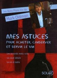 Mark Oldman - Mes astuces pour acheter, conserver et servir le vin - Les accords mets-vins, Le vin à table, La cave idéale.