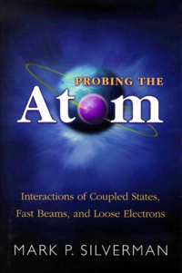 Probing the Atom. Interactions of Coupled States, Fast Beams, and Loose Electrons - Mark-P Silverman |