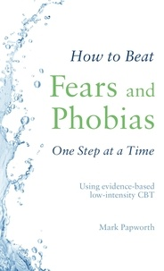 Mark Papworth - How to Beat Fears and Phobias One Step at a Time - Using evidence-based low-intensity CBT.