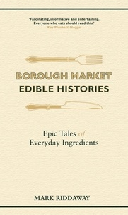 Mark Riddaway - Borough Market: Edible Histories - Epic tales of everyday ingredients.