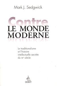 Mark Segdwick - Contre le monde moderne - Le traditionalisme et l'histoire intellectuelle secrète du XXe siècle.