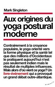 Mark Singleton - Aux origines du yoga postural moderne.