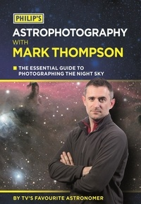 Mark Thompson - Philip's Astrophotography With Mark Thompson - The Essential Guide To Photographing The Night Sky By TV's Favourite Astronomer.