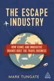Mark Tungate - The Escape Industry - How iconic and innovative brands built the travel business.