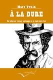 Mark Twain - A la dure - Un hilarant voyage au temps de la ruée vers l'or.