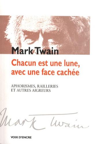 Mark Twain - Chacun est une lune, avec une face cachée - Aphorismes, railleries et autres aigreurs.