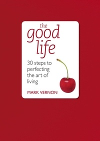 Mark Vernon - The Good Life - 30 Steps to Perfecting the Art of Living.