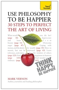 Mark Vernon - Use Philosophy to be Happier - 30 Steps to Perfect the Art of Living.