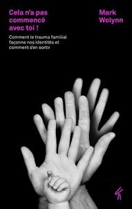 Mark Wolynn - Cela n'a pas commencé avec toi ! - Comment le trauma familial façonne nos identités et comment s'en sortir.