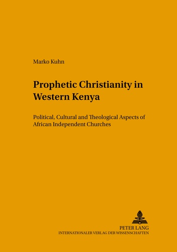 Marko Kuhn - Prophetic Christianity in Western Kenya - Political, Cultural and Theological Aspects of African Independent Churches.