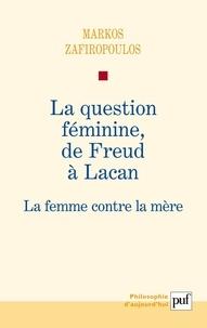 Markos Zafiropoulos - La question féminine, de Freud à Lacan - La femme contre la mère.