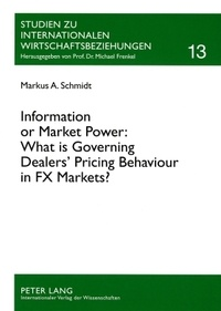 Markus alexander Schmidt - Information or Market Power: What is Governing Dealers' Pricing Behaviour in FX Markets? - An Investigation in the Spirit of the Microstructure Approach to Exchange Rates.