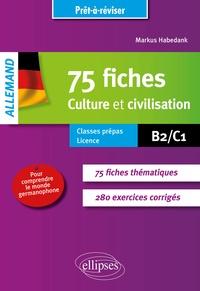 Markus Habedank - Allemand 75 culture et civilisation pour comprendre le monde germanophone - Avec exercices corrigés B2/C1.
